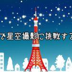 東京で星空撮影に挑戦するっ!星野・星景撮影のテクニック教えます!