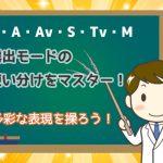 露出モード(P・A・Av・S・Tv・M)の使い分けをマスター!多彩な表現を操ろう!