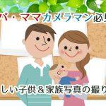 パパ・ママカメラマン必見♪やさしい子供&家族写真の撮り方!